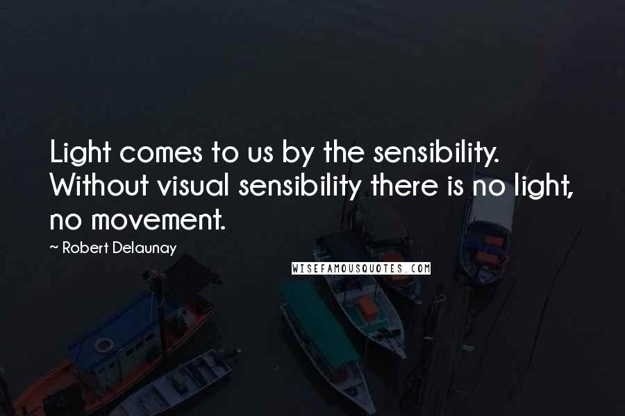 Robert Delaunay quotes: Light comes to us by the sensibility. Without visual sensibility there is no light, no movement.