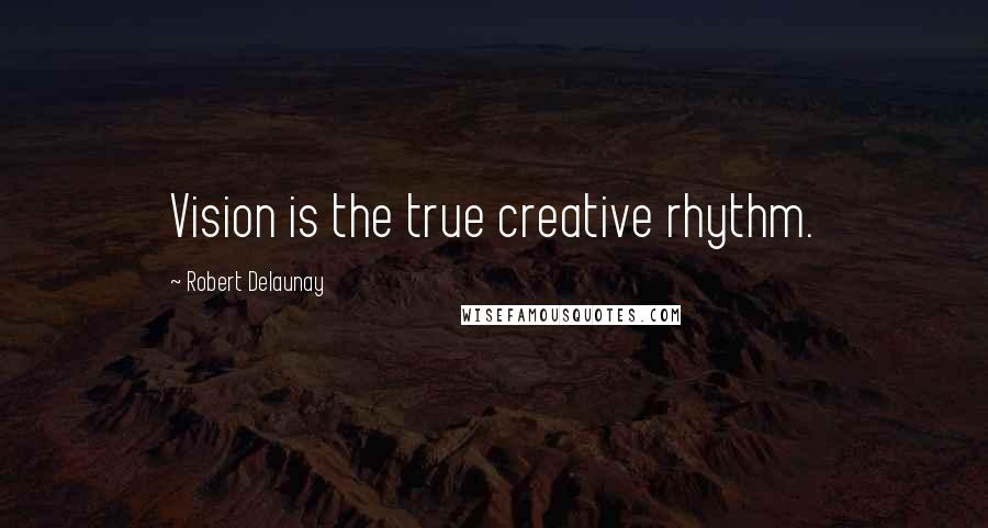 Robert Delaunay quotes: Vision is the true creative rhythm.