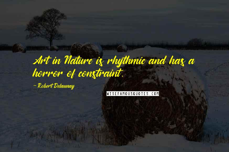 Robert Delaunay quotes: Art in Nature is rhythmic and has a horror of constraint.