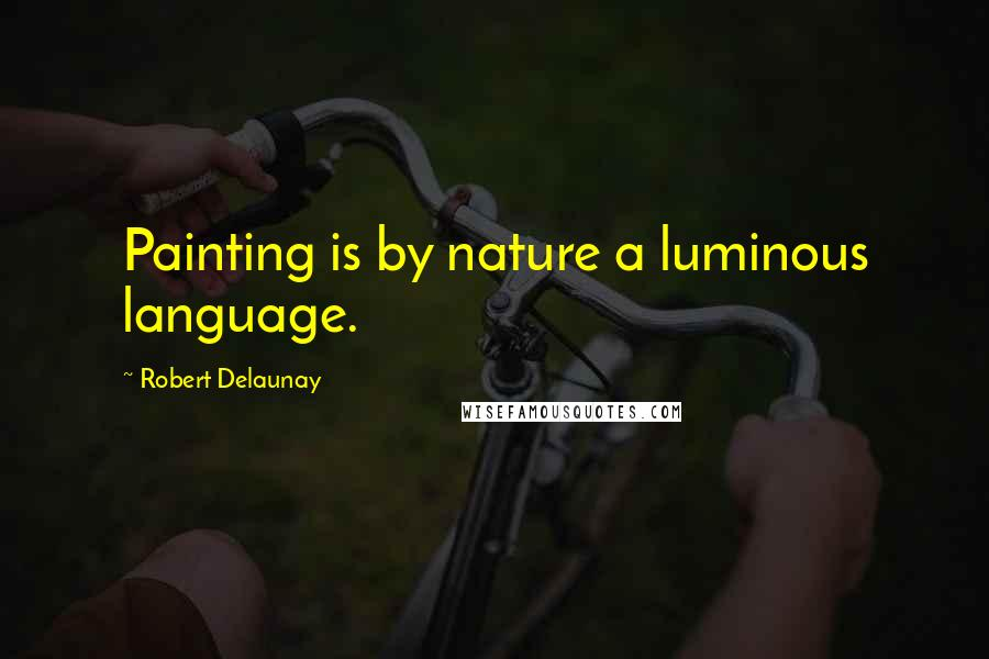 Robert Delaunay quotes: Painting is by nature a luminous language.