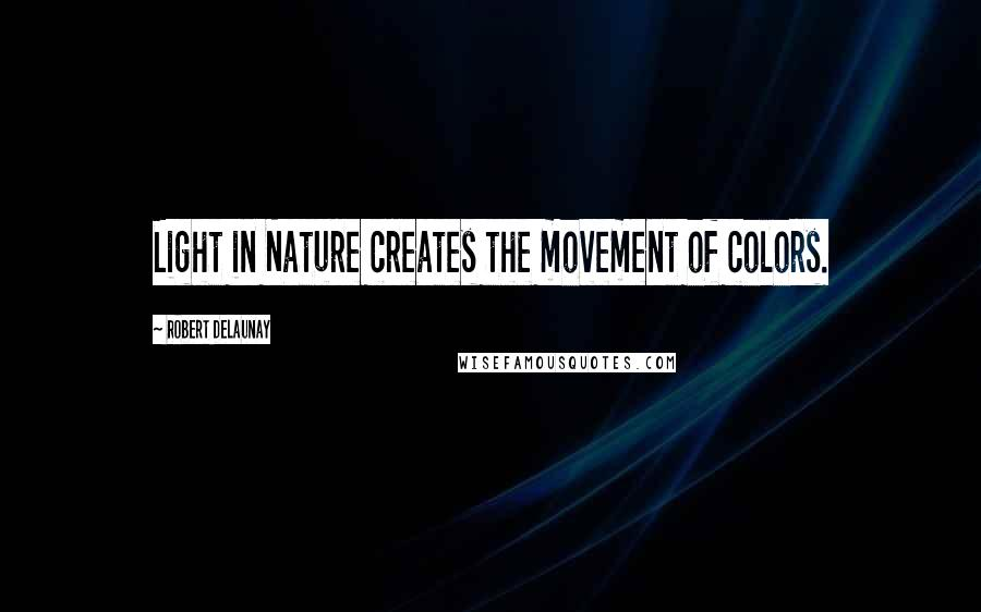 Robert Delaunay quotes: Light in Nature creates the movement of colors.