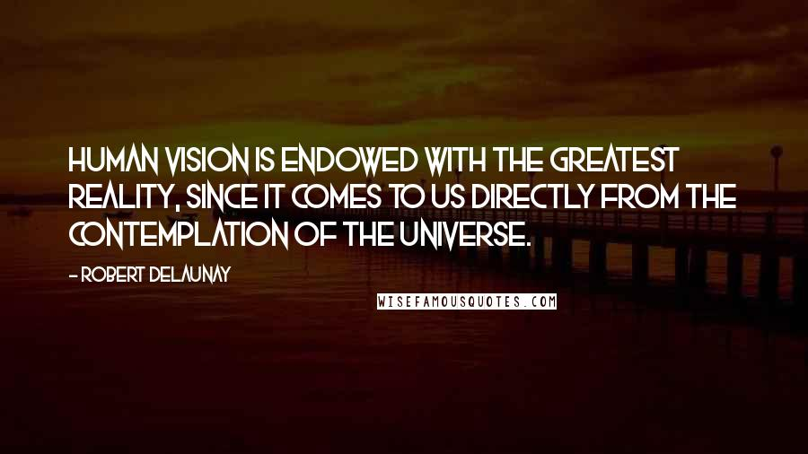 Robert Delaunay quotes: Human vision is endowed with the greatest Reality, since it comes to us directly from the contemplation of the Universe.