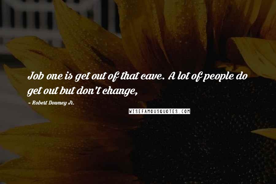 Robert Downey Jr. quotes: Job one is get out of that cave. A lot of people do get out but don't change,