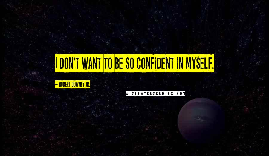 Robert Downey Jr. quotes: I don't want to be so confident in myself.