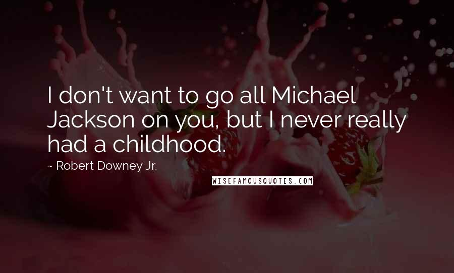 Robert Downey Jr. quotes: I don't want to go all Michael Jackson on you, but I never really had a childhood.