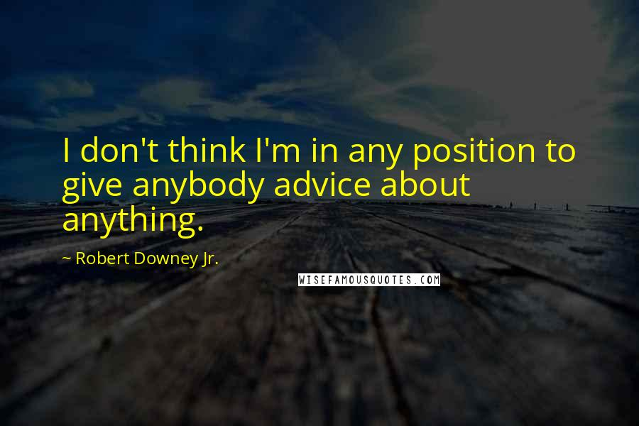 Robert Downey Jr. quotes: I don't think I'm in any position to give anybody advice about anything.