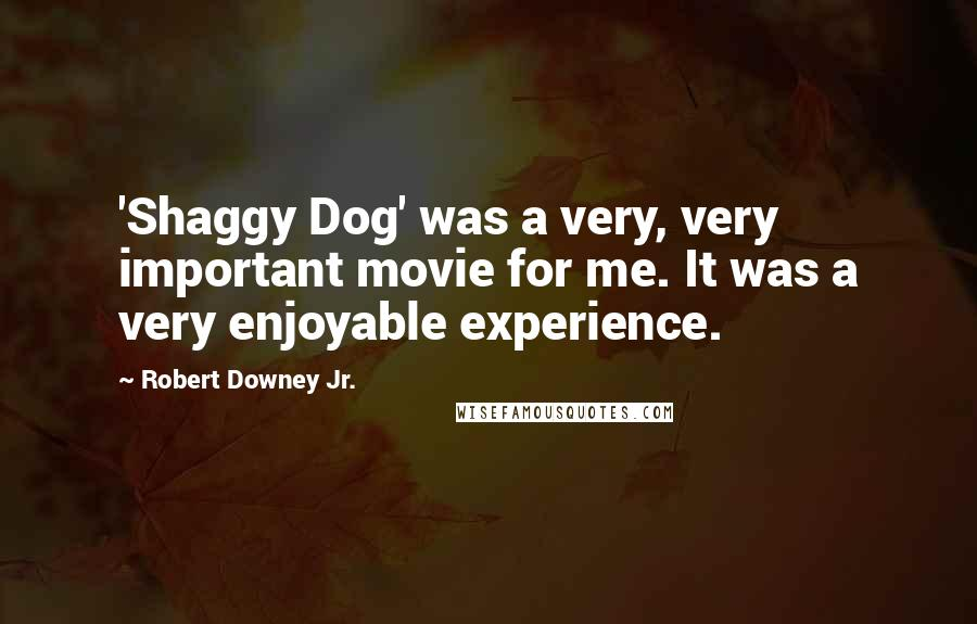 Robert Downey Jr. quotes: 'Shaggy Dog' was a very, very important movie for me. It was a very enjoyable experience.