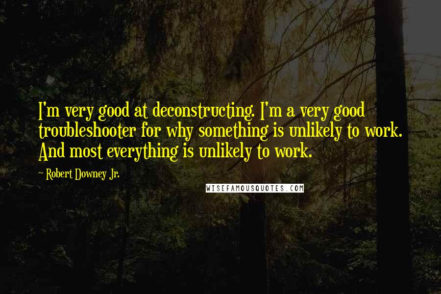 Robert Downey Jr. quotes: I'm very good at deconstructing. I'm a very good troubleshooter for why something is unlikely to work. And most everything is unlikely to work.