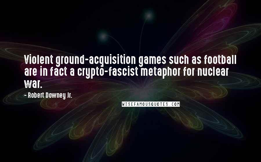 Robert Downey Jr. quotes: Violent ground-acquisition games such as football are in fact a crypto-fascist metaphor for nuclear war.