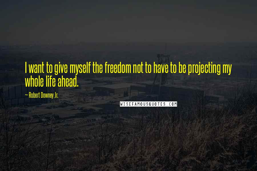 Robert Downey Jr. quotes: I want to give myself the freedom not to have to be projecting my whole life ahead.