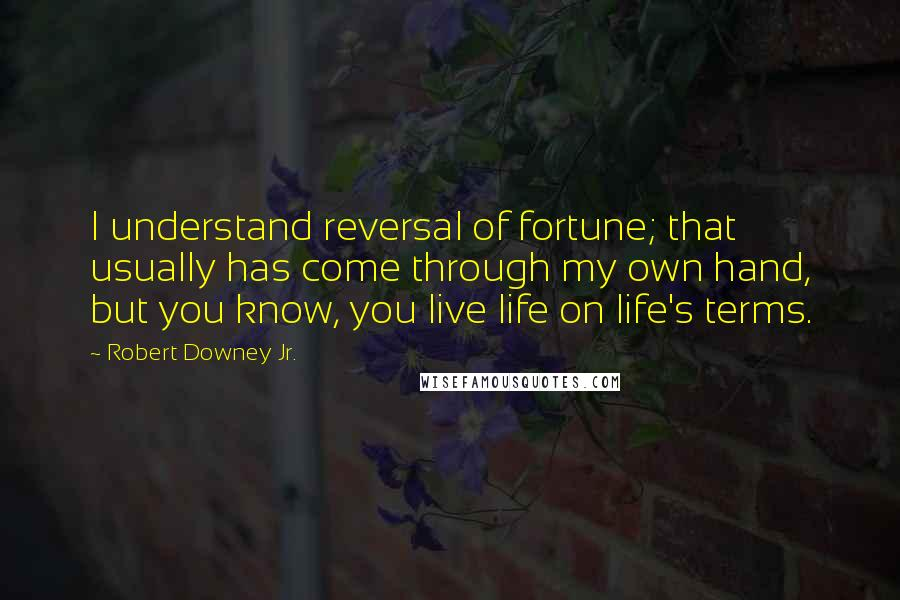 Robert Downey Jr. quotes: I understand reversal of fortune; that usually has come through my own hand, but you know, you live life on life's terms.