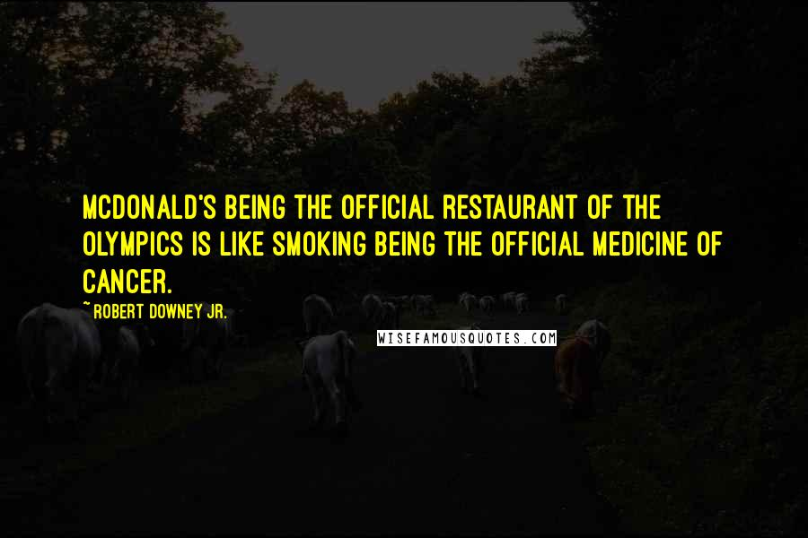 Robert Downey Jr. quotes: McDonald's being the official restaurant of the Olympics is like smoking being the official medicine of cancer.