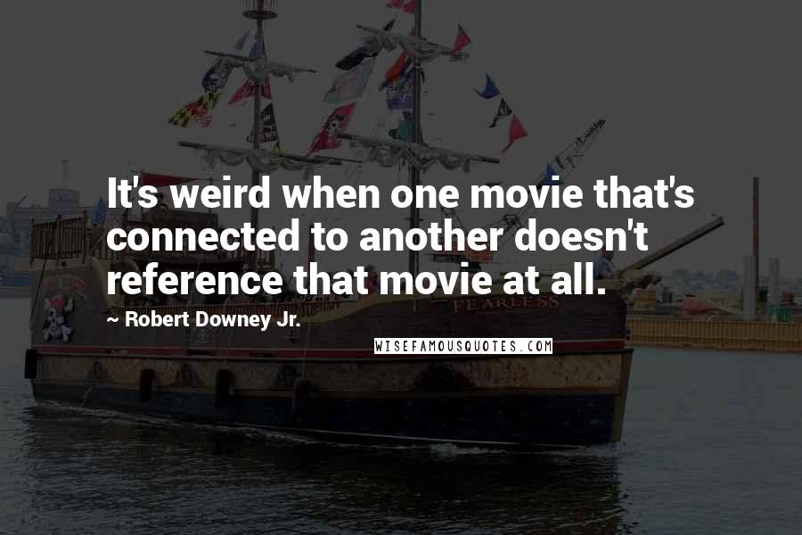 Robert Downey Jr. quotes: It's weird when one movie that's connected to another doesn't reference that movie at all.