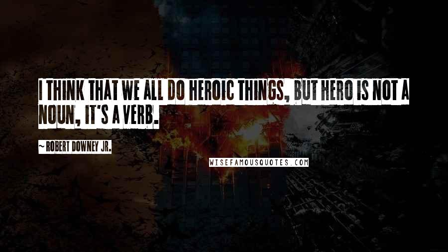 Robert Downey Jr. quotes: I think that we all do heroic things, but hero is not a noun, it's a verb.
