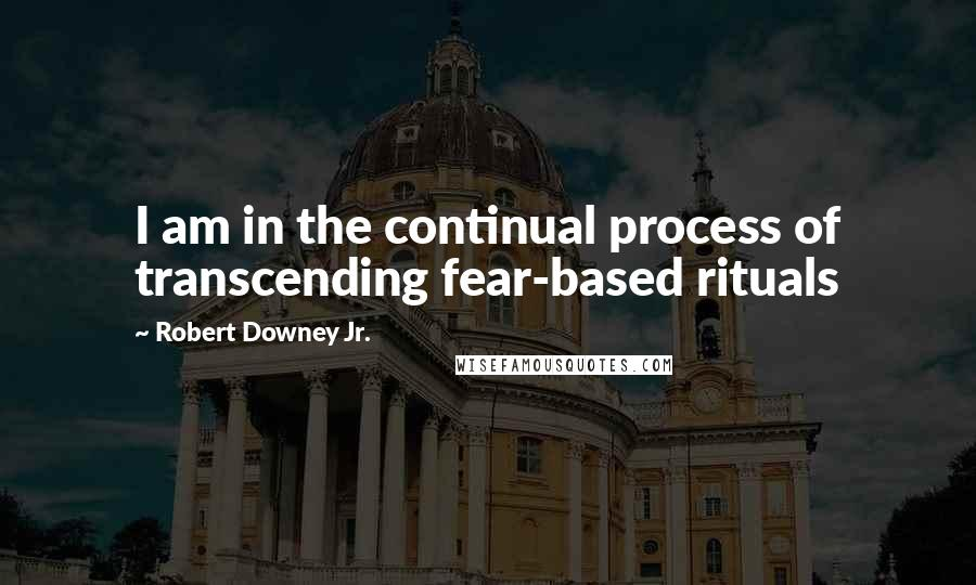 Robert Downey Jr. quotes: I am in the continual process of transcending fear-based rituals