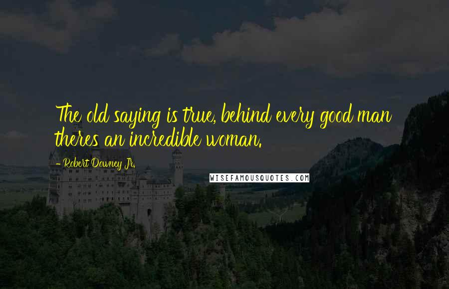 Robert Downey Jr. quotes: The old saying is true, behind every good man theres an incredible woman.