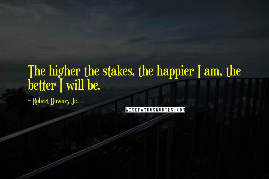 Robert Downey Jr. quotes: The higher the stakes, the happier I am, the better I will be.