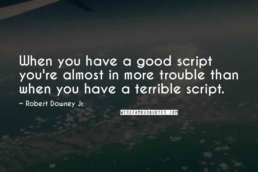 Robert Downey Jr. quotes: When you have a good script you're almost in more trouble than when you have a terrible script.