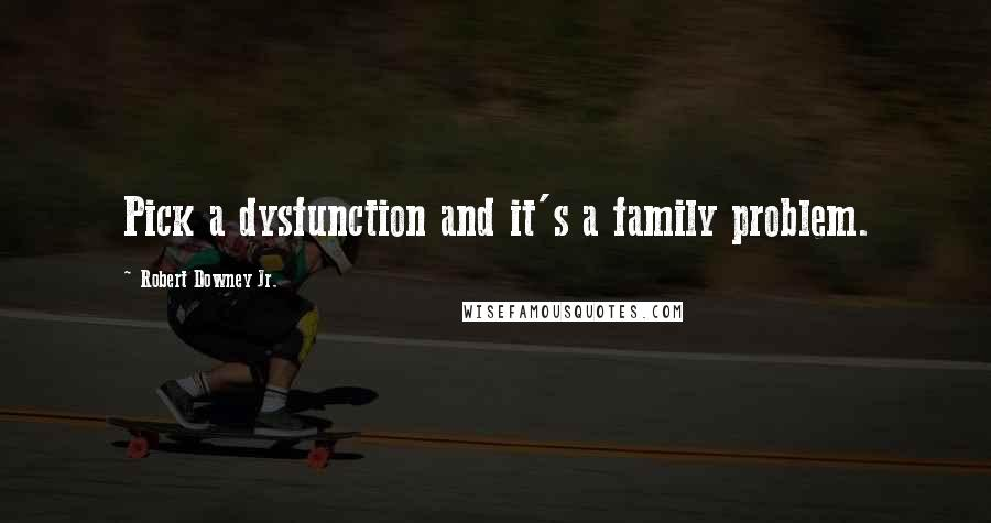 Robert Downey Jr. quotes: Pick a dysfunction and it's a family problem.