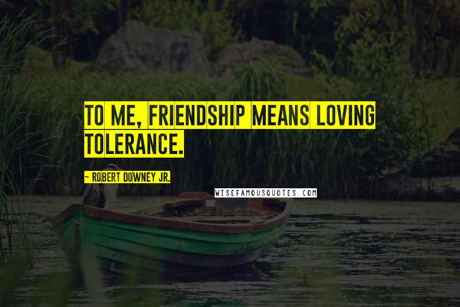 Robert Downey Jr. quotes: To me, friendship means loving tolerance.