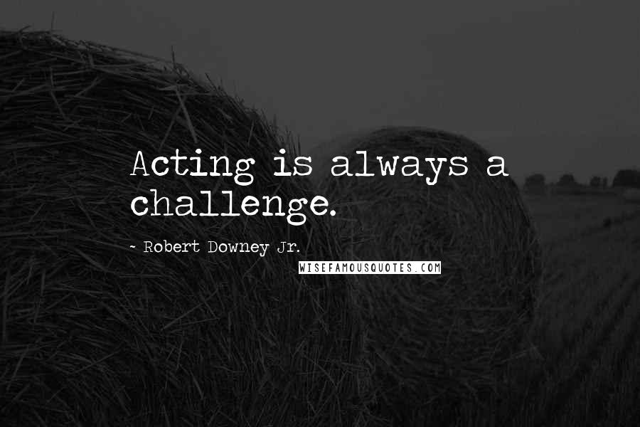Robert Downey Jr. quotes: Acting is always a challenge.