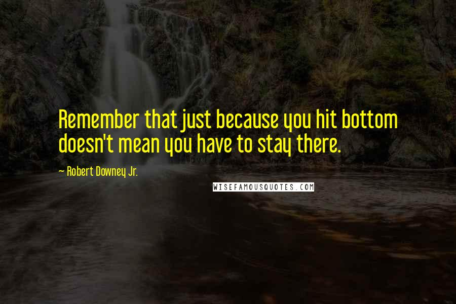 Robert Downey Jr. quotes: Remember that just because you hit bottom doesn't mean you have to stay there.