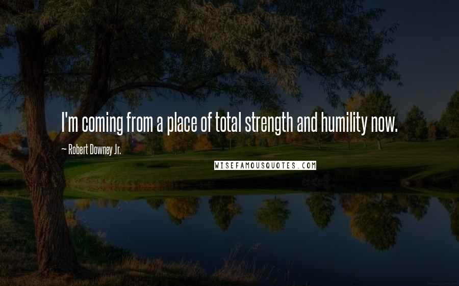 Robert Downey Jr. quotes: I'm coming from a place of total strength and humility now.