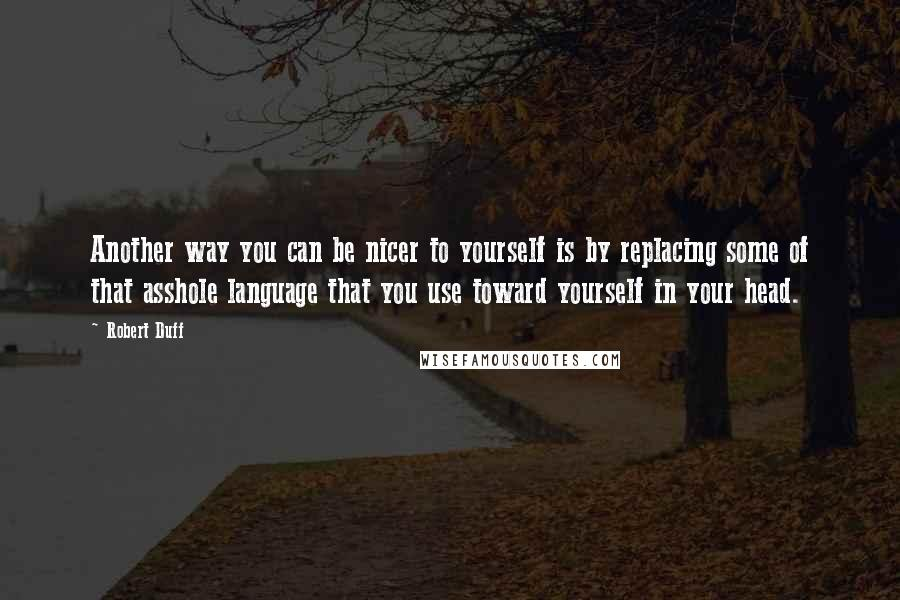 Robert Duff quotes: Another way you can be nicer to yourself is by replacing some of that asshole language that you use toward yourself in your head.
