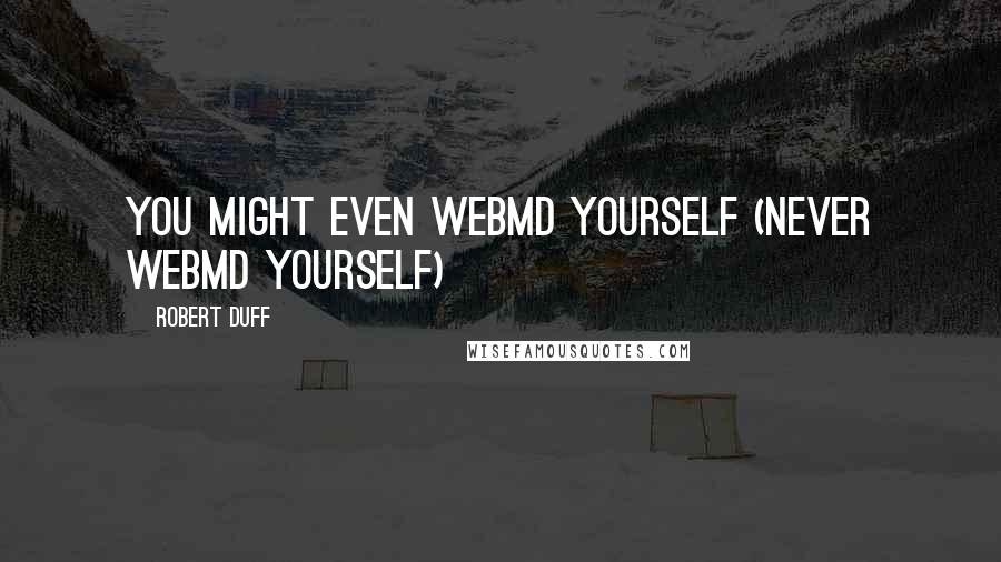 Robert Duff quotes: You might even webMD yourself (never webMD yourself)