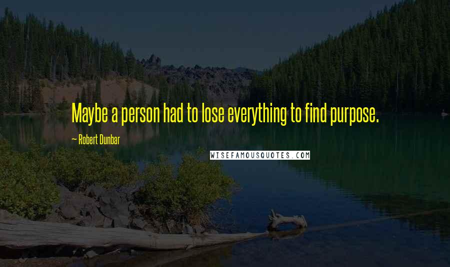 Robert Dunbar quotes: Maybe a person had to lose everything to find purpose.