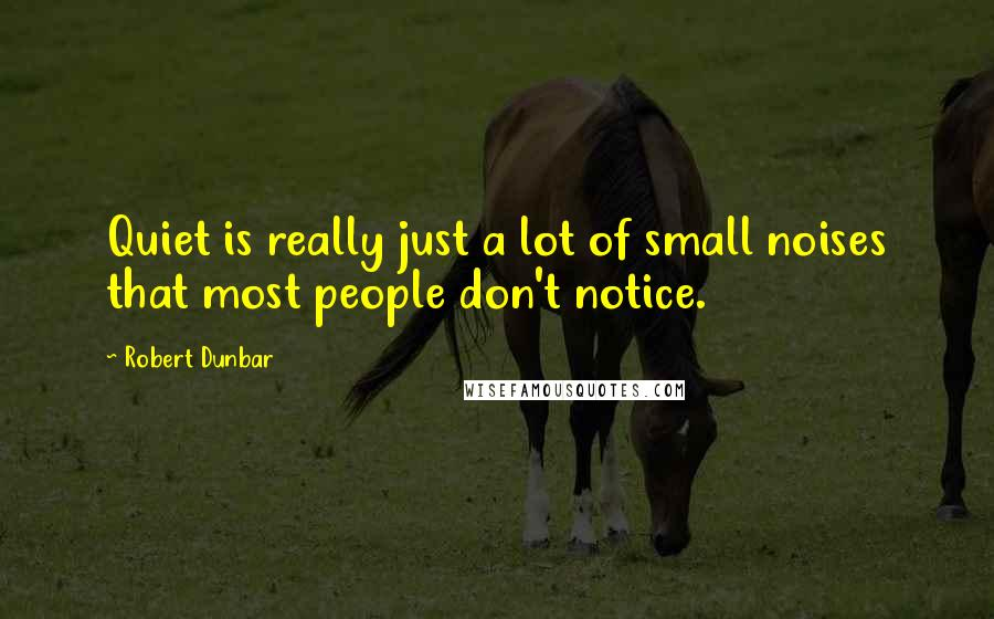 Robert Dunbar quotes: Quiet is really just a lot of small noises that most people don't notice.