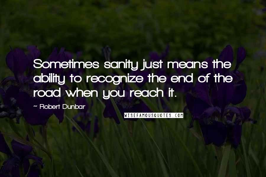 Robert Dunbar quotes: Sometimes sanity just means the ability to recognize the end of the road when you reach it.