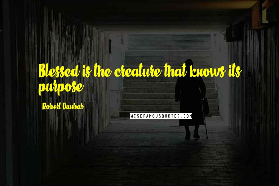 Robert Dunbar quotes: Blessed is the creature that knows its purpose. *