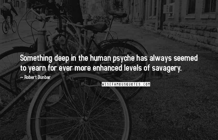 Robert Dunbar quotes: Something deep in the human psyche has always seemed to yearn for ever more enhanced levels of savagery.