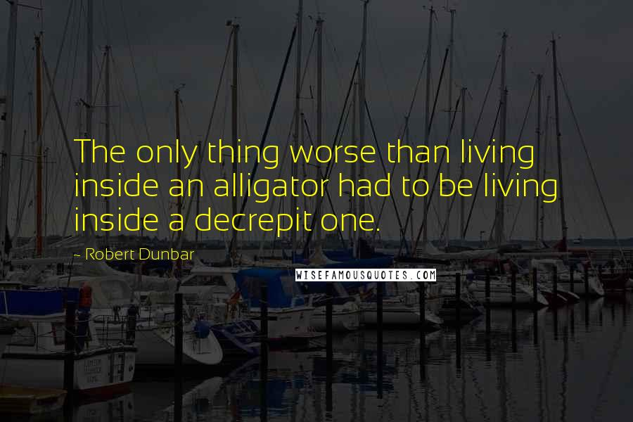 Robert Dunbar quotes: The only thing worse than living inside an alligator had to be living inside a decrepit one.