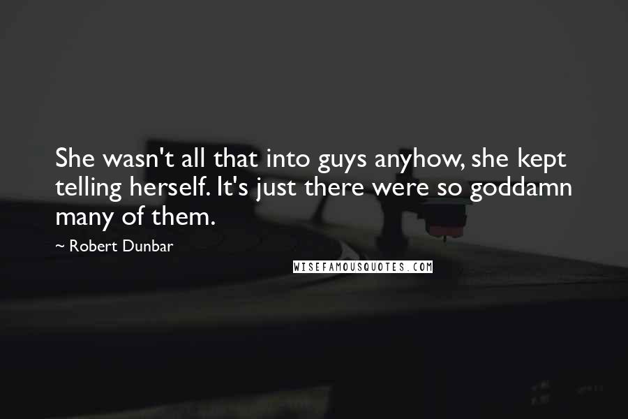 Robert Dunbar quotes: She wasn't all that into guys anyhow, she kept telling herself. It's just there were so goddamn many of them.