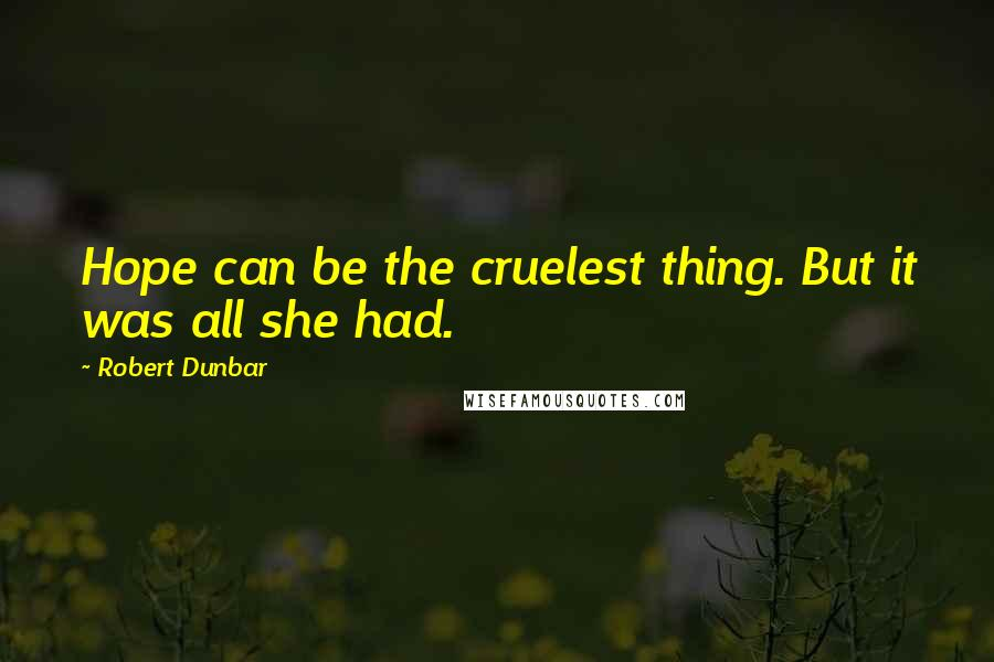 Robert Dunbar quotes: Hope can be the cruelest thing. But it was all she had.