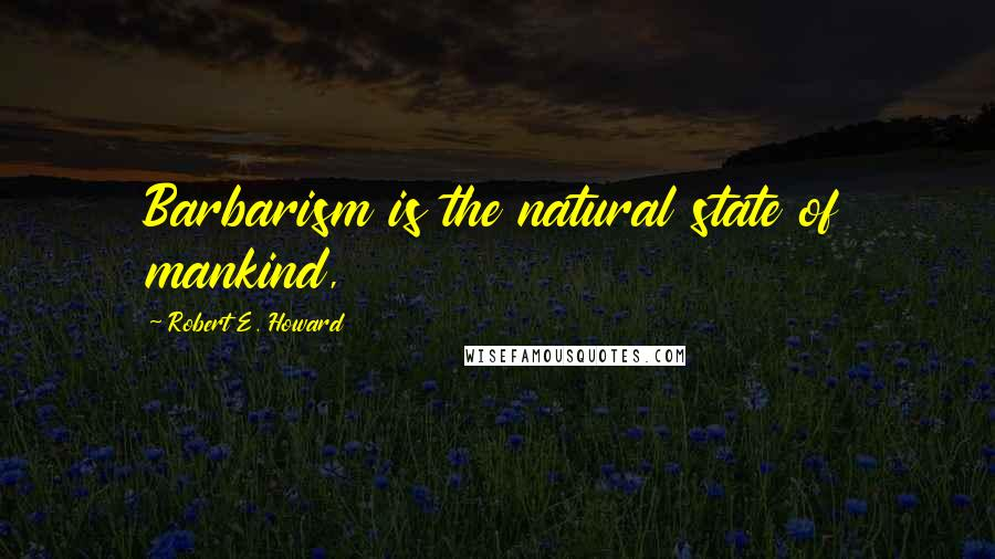 Robert E. Howard quotes: Barbarism is the natural state of mankind,