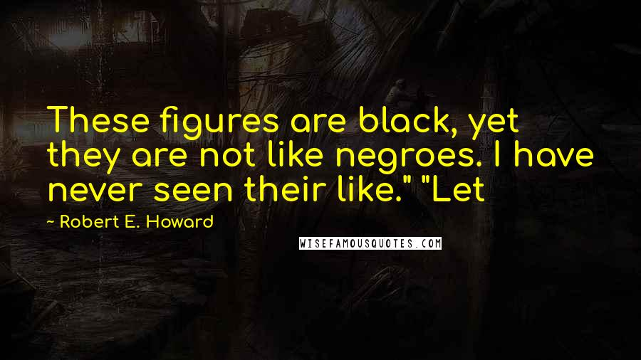 "Robert E. Howard quotes: These figures are black, yet they are not like negroes. I have never seen their like."" ""Let"