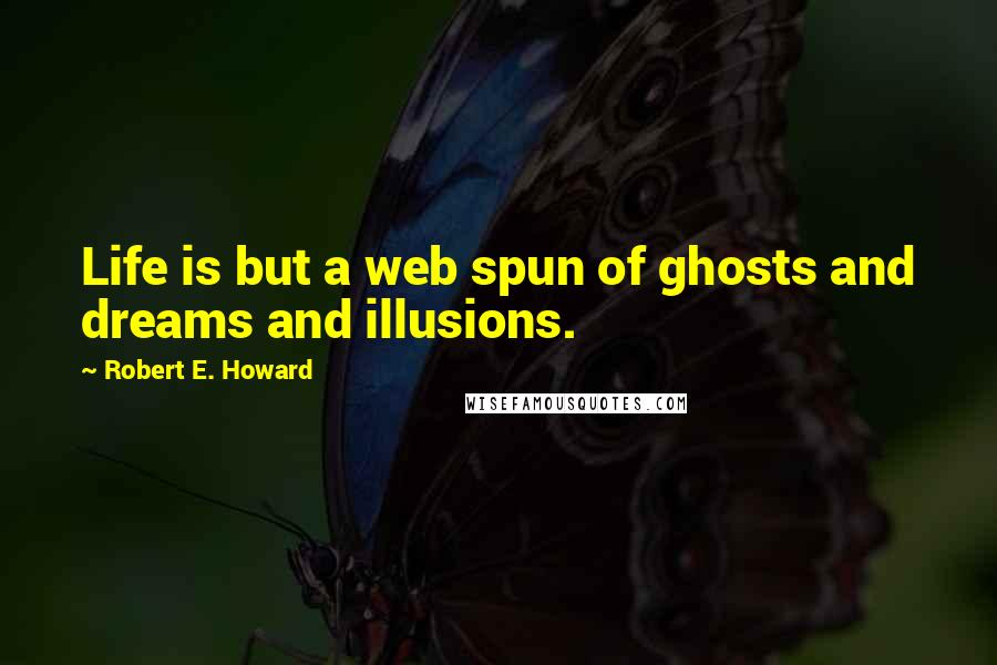 Robert E. Howard quotes: Life is but a web spun of ghosts and dreams and illusions.