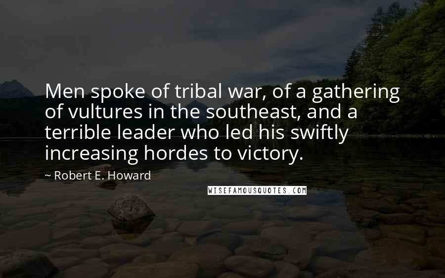 Robert E. Howard quotes: Men spoke of tribal war, of a gathering of vultures in the southeast, and a terrible leader who led his swiftly increasing hordes to victory.
