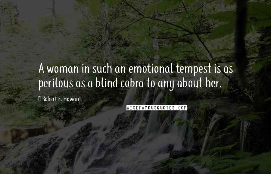 Robert E. Howard quotes: A woman in such an emotional tempest is as perilous as a blind cobra to any about her.
