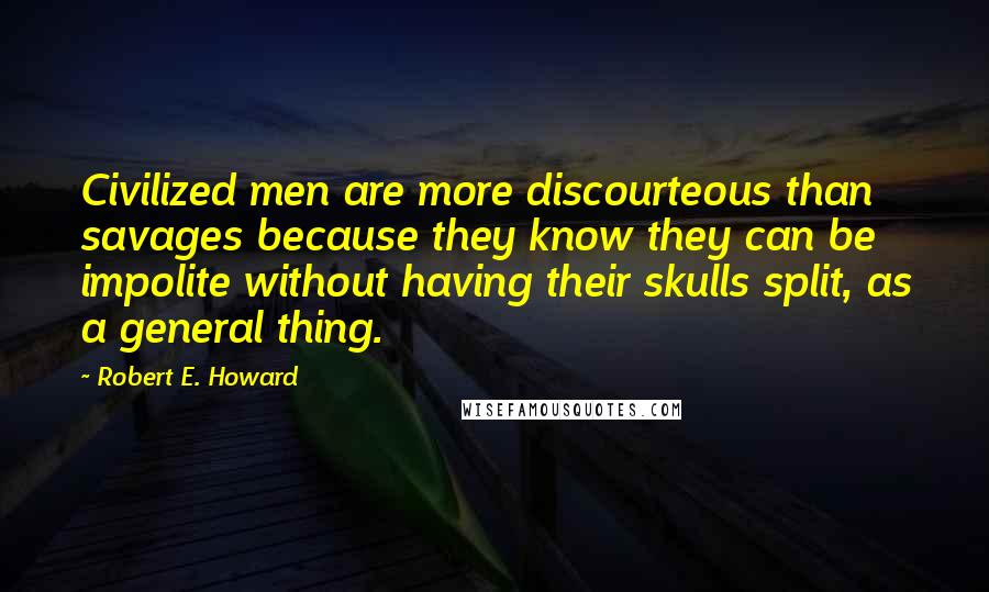 Robert E. Howard quotes: Civilized men are more discourteous than savages because they know they can be impolite without having their skulls split, as a general thing.