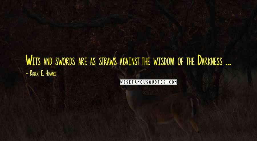 Robert E. Howard quotes: Wits and swords are as straws against the wisdom of the Darkness ...
