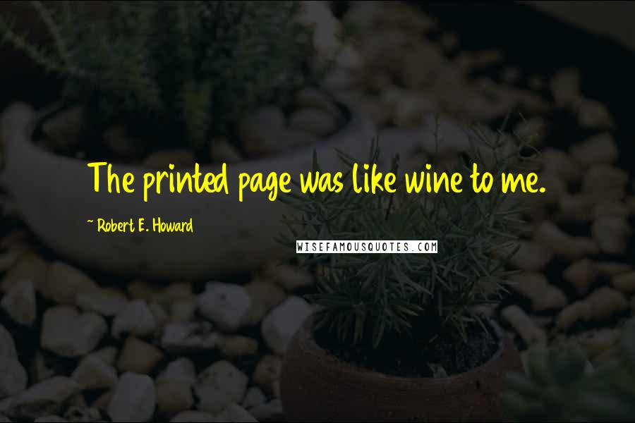 Robert E. Howard quotes: The printed page was like wine to me.