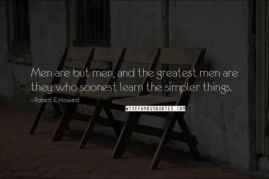 Robert E. Howard quotes: Men are but men, and the greatest men are they who soonest learn the simpler things.