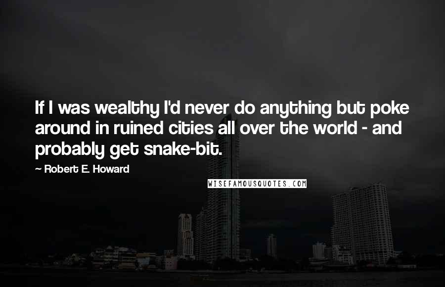 Robert E. Howard quotes: If I was wealthy I'd never do anything but poke around in ruined cities all over the world - and probably get snake-bit.
