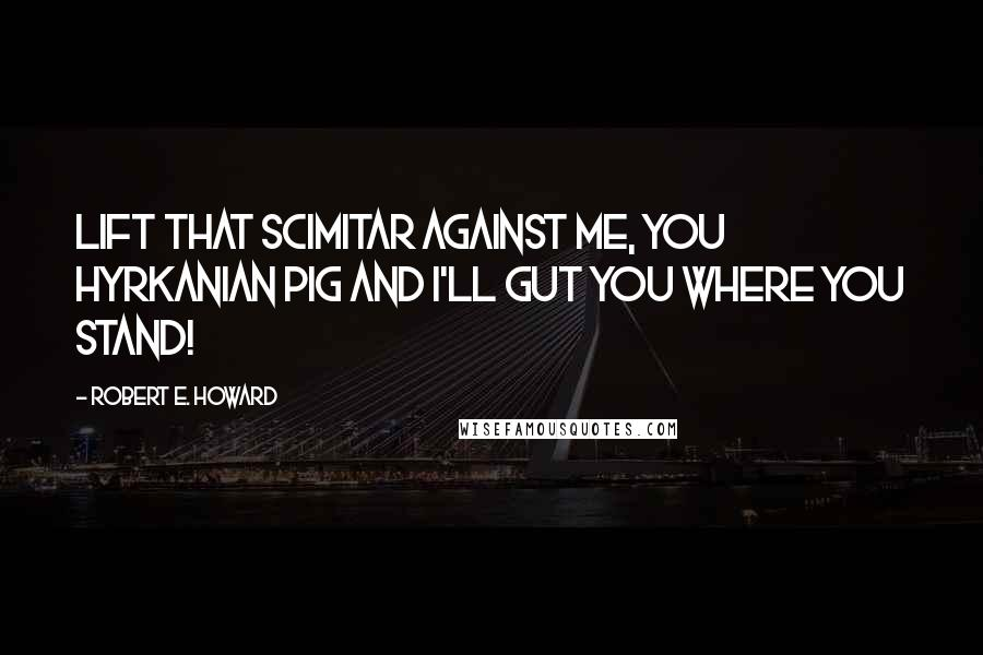 Robert E. Howard quotes: Lift that scimitar against me, you Hyrkanian pig and I'll gut you where you stand!