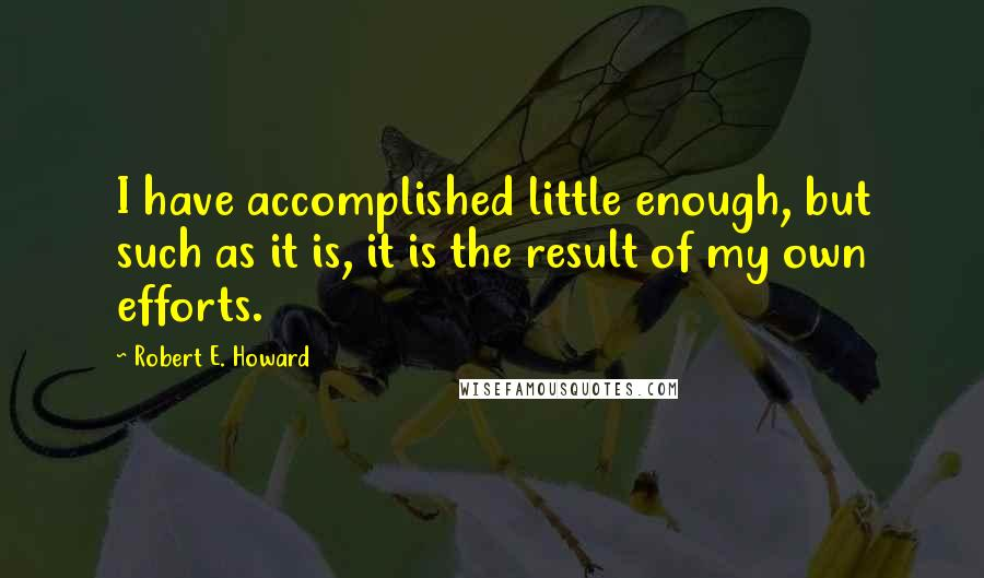 Robert E. Howard quotes: I have accomplished little enough, but such as it is, it is the result of my own efforts.