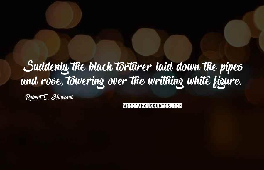 Robert E. Howard quotes: Suddenly the black torturer laid down the pipes and rose, towering over the writhing white figure.